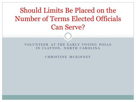 VOLUNTEER AT THE EARLY VOTING POLLS IN CLAYTON, NORTH CAROLINA CHRISTINE MCKINNEY Should Limits Be Placed on the Number of Terms Elected Officials Can.
