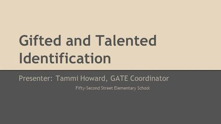 Gifted and Talented Identification Presenter: Tammi Howard, GATE Coordinator Fifty-Second Street Elementary School.