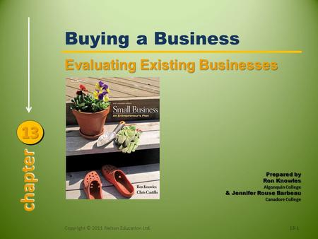 Buying a Business Evaluating Existing Businesses Copyright © 2011 Nelson Education Ltd.13-1 chapter 1313 Prepared by Ron Knowles Algonquin College & Jennifer.