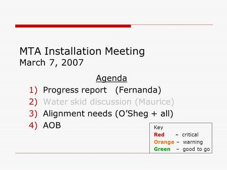 MTA Installation Meeting March 7, 2007 Agenda 1)Progress report (Fernanda) 2)Water skid discussion (Maurice) 3)Alignment needs (O'Sheg + all) 4)AOB Key.