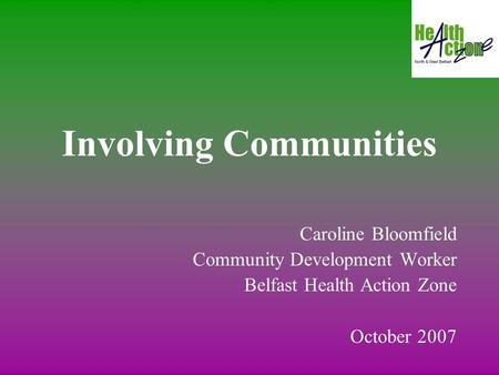 Involving Communities Caroline Bloomfield Community Development Worker Belfast Health Action Zone October 2007.