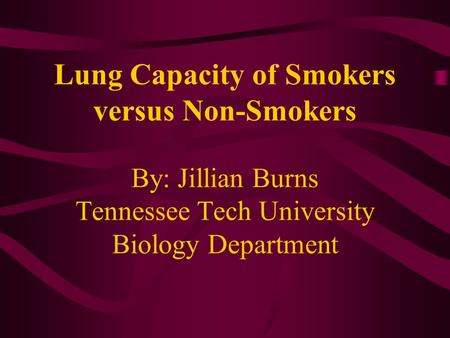 Lung Capacity of Smokers versus Non-Smokers By: Jillian Burns Tennessee Tech University Biology Department.