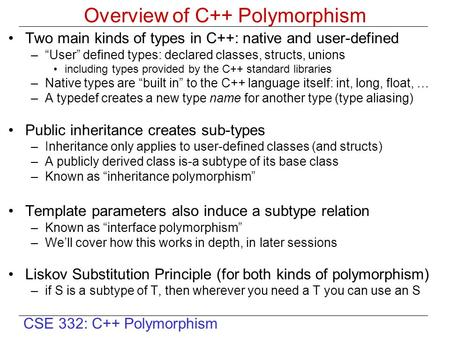 "CSE 332: C++ Polymorphism Overview of C++ Polymorphism Two main kinds of types in C++: native and user-defined –""User"" defined types: declared classes,"