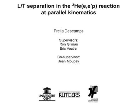 L/T separation in the 3 He(e,e'p) reaction at parallel kinematics Freija Descamps Supervisors: Ron Gilman Eric Voutier Co-supervisor: Jean Mougey.