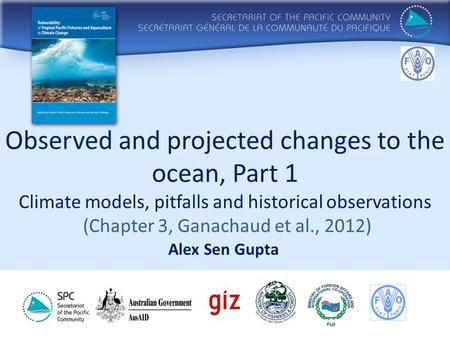 Observed and projected changes to the ocean, Part 1 Climate models, pitfalls and historical observations (Chapter 3, Ganachaud et al., 2012) Alex Sen Gupta.