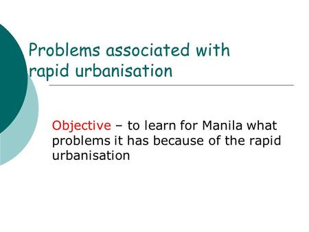 Problems associated with rapid urbanisation Objective – to learn for Manila what problems it has because of the rapid urbanisation.