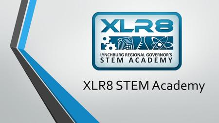 XLR8 STEM Academy. Lynchburg Regional Governor's XLR8 STEM Academy opened for classes on August 15 th, 2013 The STEM Academy is a public-private partnership.