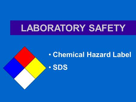 LABORATORY SAFETY Chemical Hazard Label SDS. Rules in a Lab 1.Conduct yourself in a responsible manner at all times in the lab. No horseplay, practical.