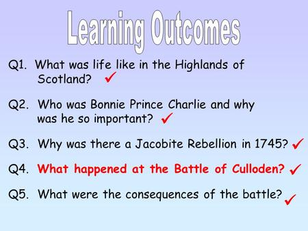 Q1. What was life like in the Highlands of Scotland? Q2.Who was Bonnie Prince Charlie and why was he so important? Q3.Why was there a Jacobite Rebellion.
