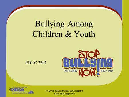 (c) 2005 Take a Stand. Lend a Hand. Stop Bullying Now! Bullying Among Children & Youth EDUC 3301.