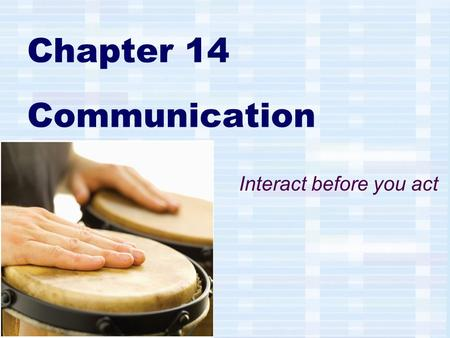 Chapter 14 Communication Interact before you act.