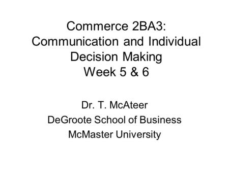 Commerce 2BA3: Communication and Individual Decision Making Week 5 & 6 Dr. T. McAteer DeGroote School of Business McMaster University.