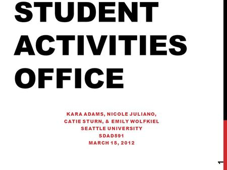 STUDENT ACTIVITIES OFFICE KARA ADAMS, NICOLE JULIANO, CATIE STURN, & EMILY WOLFKIEL SEATTLE UNIVERSITY SDAD591 MARCH 15, 2012 1.