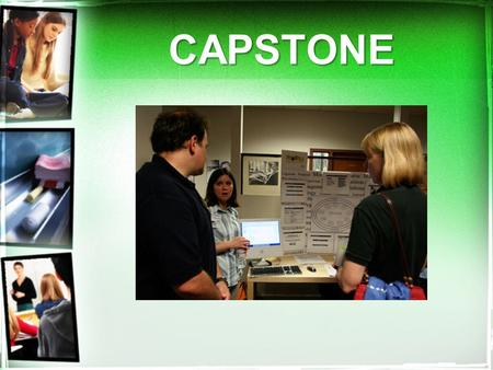 "CAPSTONE. Capstone What is a ""Capstone"" ? culminating activity completed in senior year project focused on a student's personal interest, career path."