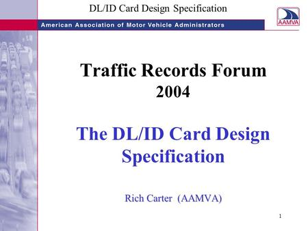 DL/ID Card Design Specification 1 Rich Carter (AAMVA) Traffic Records Forum 2004 The DL/ID Card Design Specification Rich Carter (AAMVA)