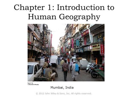Chapter 1: Introduction to Human Geography Mumbai, India © 2012 John Wiley & Sons, Inc. All rights reserved.