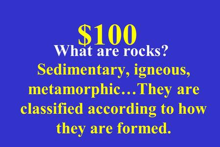 Sedimentary, igneous, metamorphic…They are classified according to how they are formed. $100 What are rocks?