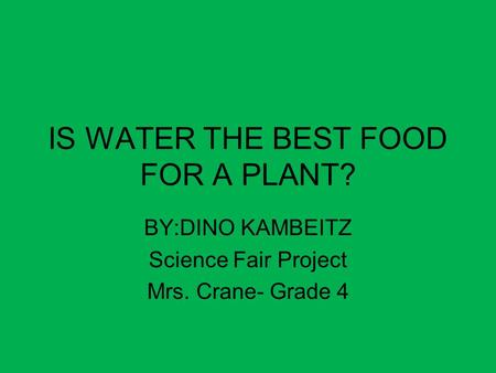 IS WATER THE BEST FOOD FOR A PLANT? BY:DINO KAMBEITZ Science Fair Project Mrs. Crane- Grade 4.
