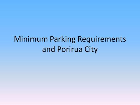 Minimum Parking Requirements and Porirua City. 'How to ruin social conversations, sprawl cities and induce driving'.
