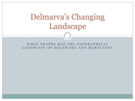 WHAT SHAPES HAS THE GEOGRAPHICAL LANDSCAPE OF DELAWARE AND MARYLAND? Delmarva's Changing Landscape.