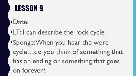 LESSON 9 Date: LT: I can describe the rock cycle. Sponge: When you hear the word cycle…do you think of something that has an ending or something that goes.
