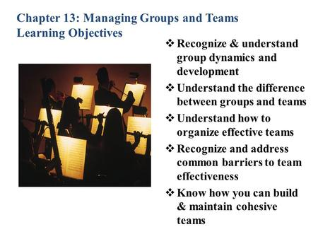 Chapter 13: Managing Groups and Teams Learning Objectives  Recognize & understand group dynamics and development  Understand the difference between groups.