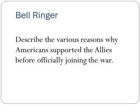 Bell Ringer Describe the various reasons why Americans supported the Allies before officially joining the war.