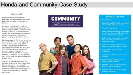 Honda and Community Case Study Background Honda needed to increase brand awareness and positive sentiment as well as activate in-market / in-segment car.