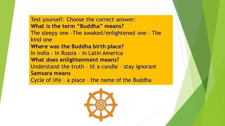 "Test yourself: Choose the correct answer: What is the term ""Buddha"" means? The sleepy one -The awaked/enlightened one - The kind one Where was the Buddha."