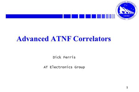 1 Advanced ATNF Correlators Dick Ferris AT Electronics Group.