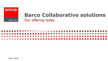 Barco Collaborative solutions Our offering today Sept. 2015.