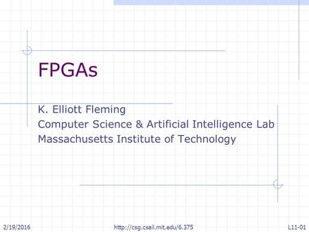 2/19/2016http://csg.csail.mit.edu/6.375L11-01 FPGAs K. Elliott Fleming Computer Science & Artificial Intelligence Lab Massachusetts Institute of Technology.