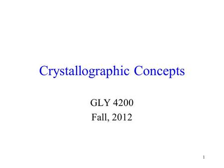 1 Crystallographic Concepts GLY 4200 Fall, 2012. 2 Atomic Arrangement Minerals must have a highly ordered atomic arrangement The crystal structure of.