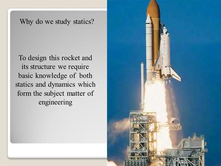 Why do we study statics? To design this rocket and its structure we require basic knowledge of both statics and dynamics which form the subject matter.