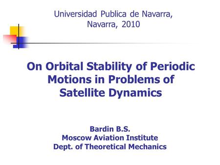 On Orbital Stability of Periodic Motions in Problems of Satellite Dynamics Bardin B.S. Moscow Aviation Institute Dept. of Theoretical Mechanics Universidad.