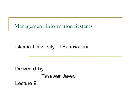 Management Information Systems Islamia University of Bahawalpur Delivered by: Tasawar Javed Lecture 9.