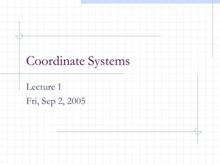 Coordinate Systems Lecture 1 Fri, Sep 2, 2005. The Coordinate Systems The points we create are transformed through a series of coordinate systems before.