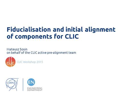 Fiducialisation and initial alignment of components for CLIC Mateusz Sosin on behalf of the CLIC active pre-alignment team CLIC Workshop 2015.