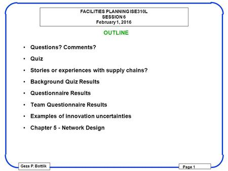 FACILITIES PLANNING ISE310L SESSION 6 February 1, 2016 Geza P. Bottlik Page 1 OUTLINE Questions? Comments? Quiz Stories or experiences with supply chains?