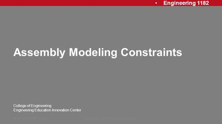 Engineering 1182 College of Engineering Engineering Education Innovation Center Assembly Modeling Constraints Rev: 20130715 AJPAssembly Modeling Constraints1.