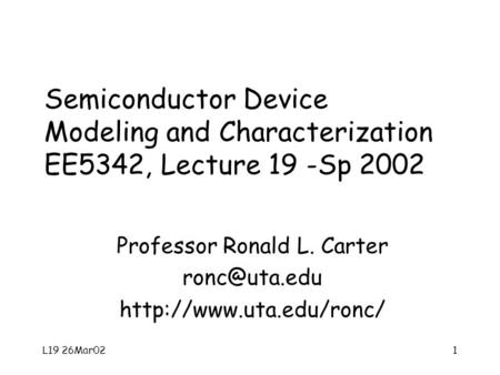L19 26Mar021 Semiconductor Device Modeling and Characterization EE5342, Lecture 19 -Sp 2002 Professor Ronald L. Carter