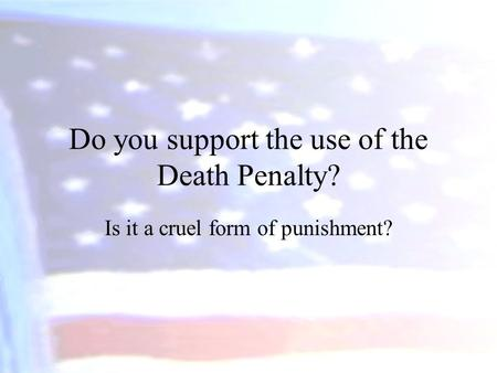 Do you support the use of the Death Penalty? Is it a cruel form of punishment?
