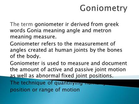 The term goniometer ir derived from greek words Gonia meaning angle and metron meaning measure. Goniometer refers to the measurement of angles created.