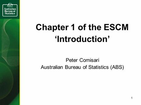 Chapter 1 of the ESCM 'Introduction' Peter Comisari Australian Bureau of Statistics (ABS) 1.