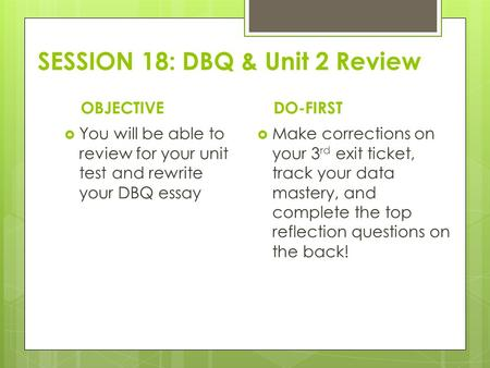 SESSION 18: DBQ & Unit 2 Review OBJECTIVE  You will be able to review for your unit test and rewrite your DBQ essay DO-FIRST  Make corrections on your.