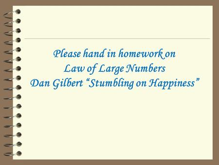 "Please hand in homework on Law of Large Numbers Dan Gilbert ""Stumbling on Happiness"""