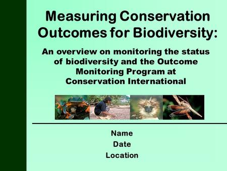 Measuring Conservation Outcomes for Biodiversity: Name Date Location An overview on monitoring the status of biodiversity and the Outcome Monitoring Program.