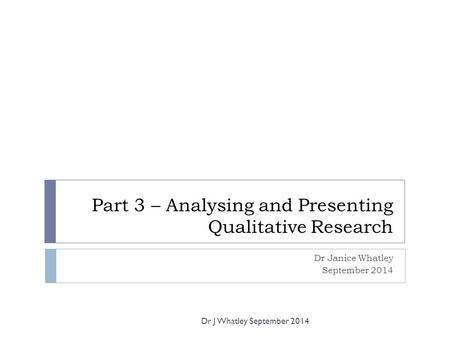Part 3 – Analysing and Presenting Qualitative Research Dr Janice Whatley September 2014 Dr J Whatley September 2014.