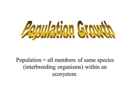 Population = all members of same species (interbreeding organisms) within an ecosystem.