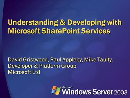 Understanding & Developing with Microsoft SharePoint Services David Gristwood, Paul Appleby, Mike Taulty. Developer & Platform Group Microsoft Ltd.